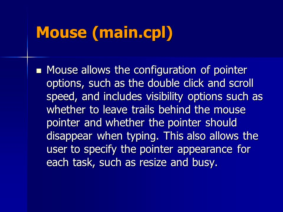 Mouse (main.cpl) Mouse allows the configuration of pointer options, such as the double click and scroll speed, and includes visibility options such as