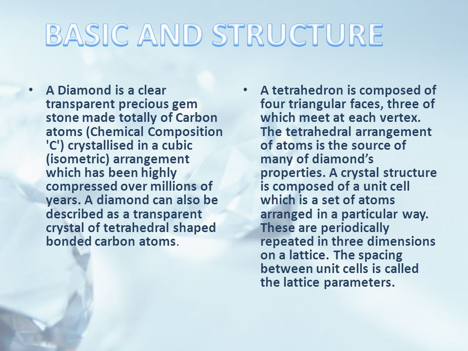 A Diamond is a clear transparent precious gem stone made totally of Carbon atoms (Chemical Composition C ) crystallised in a cubic (isometric) arrangement which has been highly compressed over millions of years.