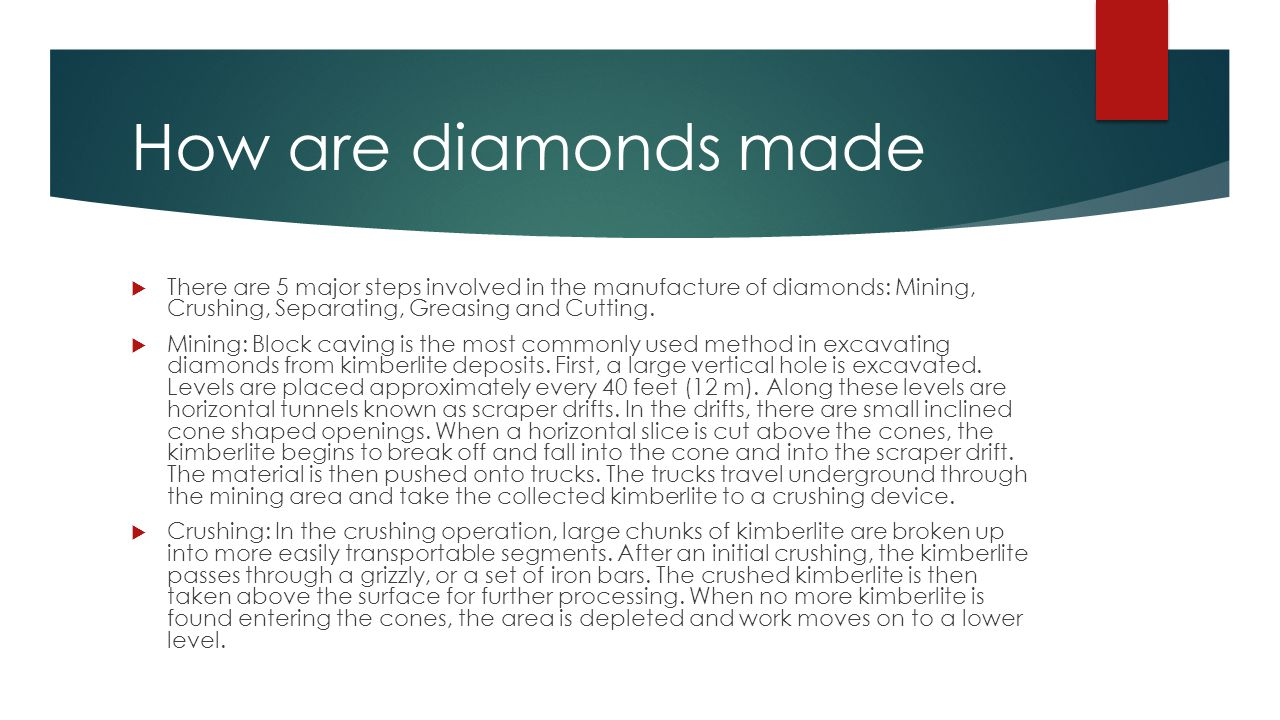 How are diamonds made  There are 5 major steps involved in the manufacture of diamonds: Mining, Crushing, Separating, Greasing and Cutting.
