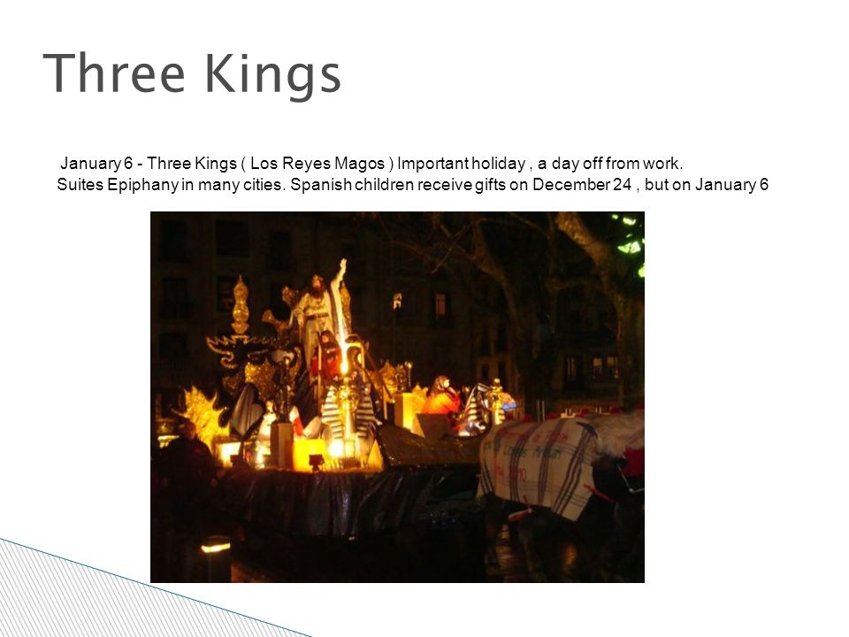Three Kings January 6 - Three Kings ( Los Reyes Magos ) Important holiday, a day off from work. Suites Epiphany in many cities. Spanish children recei
