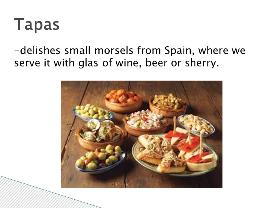 Tapas -delishes small morsels from Spain, where we serve it with glas of wine, beer or sherry.