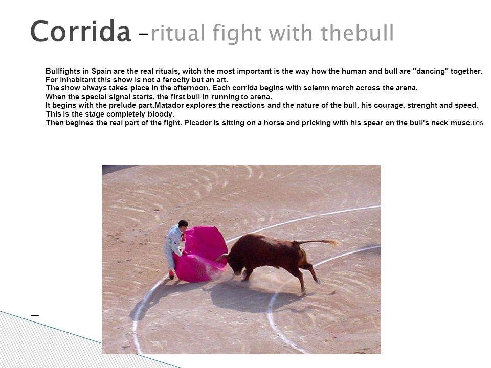 - Corrida -ritual fight with thebull Bullfights in Spain are the real rituals, witch the most important is the way how the human and bull are