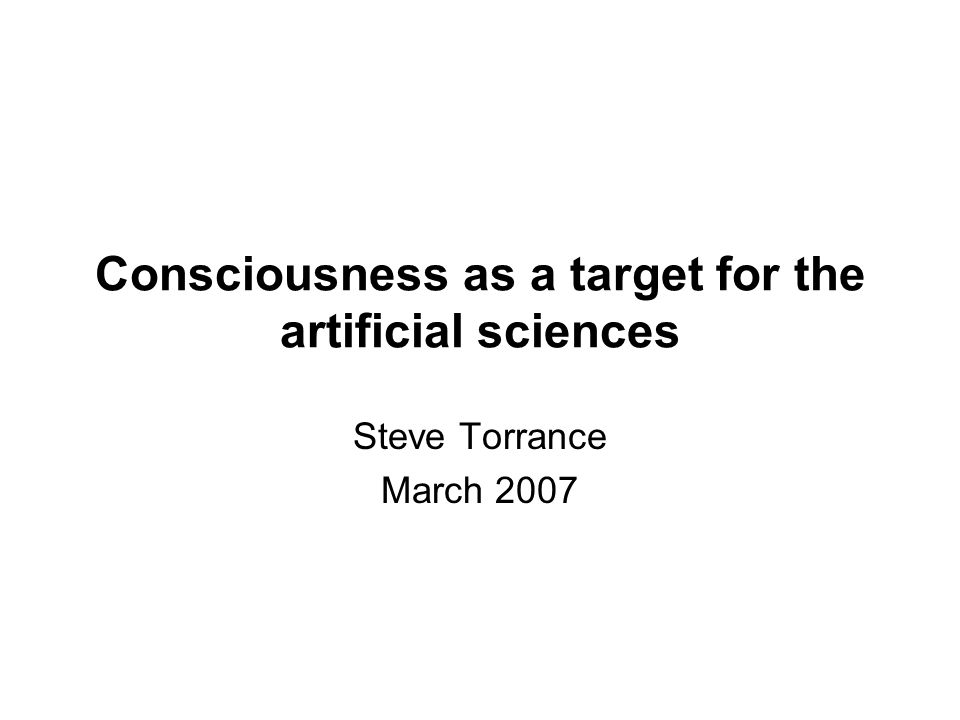 Consciousness as a target for the artificial sciences Steve Torrance March 2007