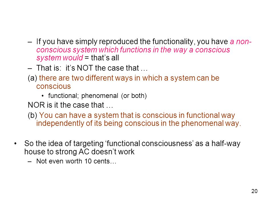 20 –If you have simply reproduced the functionality, you have a non- conscious system which functions in the way a conscious system would = that's all