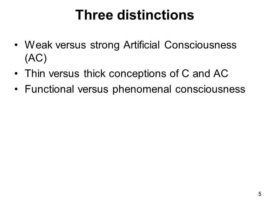 6 Two kinds of research into Artificial Consciousness 'WEAK AC' Corresponds to 'weak AI'; 'weak ALife'… Trying to produce systems that clarify aspects of biological consciousness,… but without any pretension to be producing actual consciousness in artificial form Ontologically innocent –i.e.