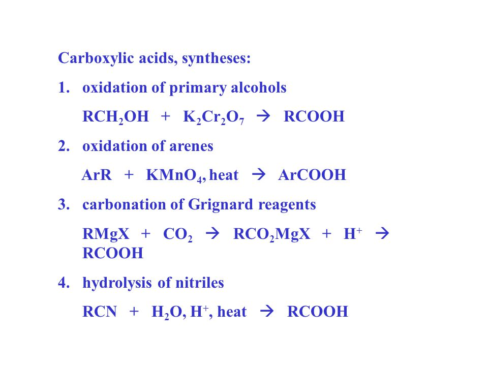 Carboxylic acids, syntheses: 1.oxidation of primary alcohols RCH 2 OH + K 2 Cr 2 O 7  RCOOH 2.oxidation of arenes ArR + KMnO 4, heat  ArCOOH 3.carbo