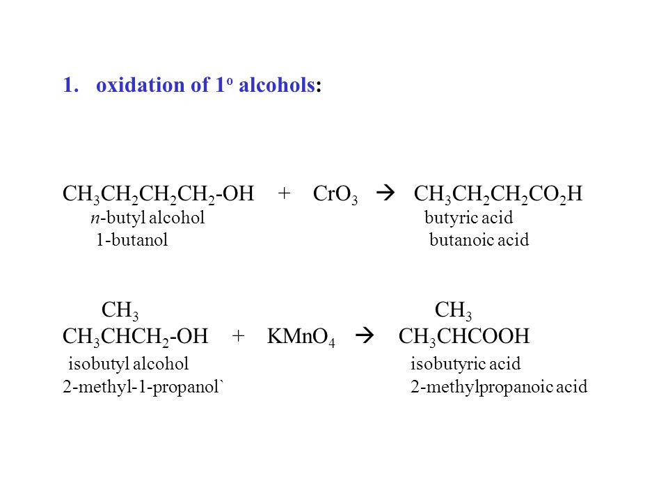 1.oxidation of 1 o alcohols: CH 3 CH 2 CH 2 CH 2 -OH + CrO 3  CH 3 CH 2 CH 2 CO 2 H n-butyl alcohol butyric acid 1-butanol butanoic acid CH 3 CH 3 CH