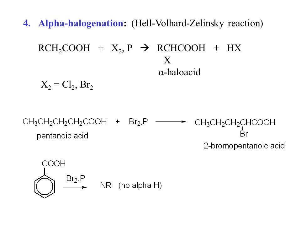 4.Alpha-halogenation: (Hell-Volhard-Zelinsky reaction) RCH 2 COOH + X 2, P  RCHCOOH + HX X α-haloacid X 2 = Cl 2, Br 2