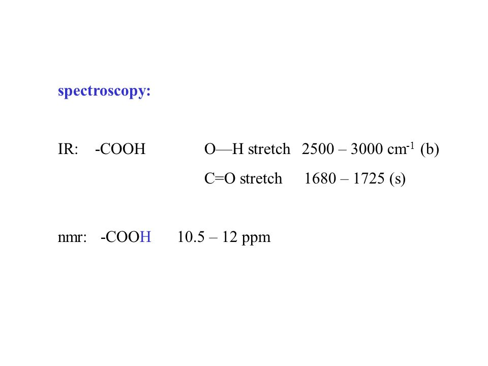 spectroscopy: IR: -COOH O—H stretch 2500 – 3000 cm -1 (b) C=O stretch 1680 – 1725 (s) nmr: -COOH 10.5 – 12 ppm