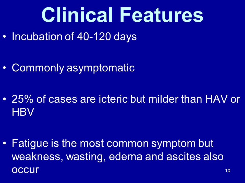 Clinical Features Incubation of 40-120 days Commonly asymptomatic 25% of cases are icteric but milder than HAV or HBV Fatigue is the most common sympt