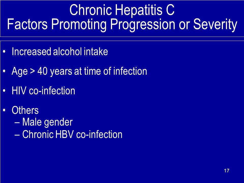 Chronic Hepatitis C Factors Promoting Progression or Severity Increased alcohol intake Age > 40 years at time of infection HIV co-infection Others –Ma