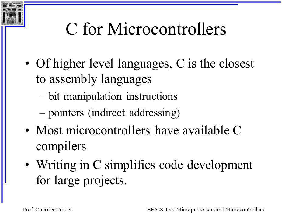 Prof. Cherrice TraverEE/CS-152: Microprocessors and Microcontrollers C for Microcontrollers Of higher level languages, C is the closest to assembly la