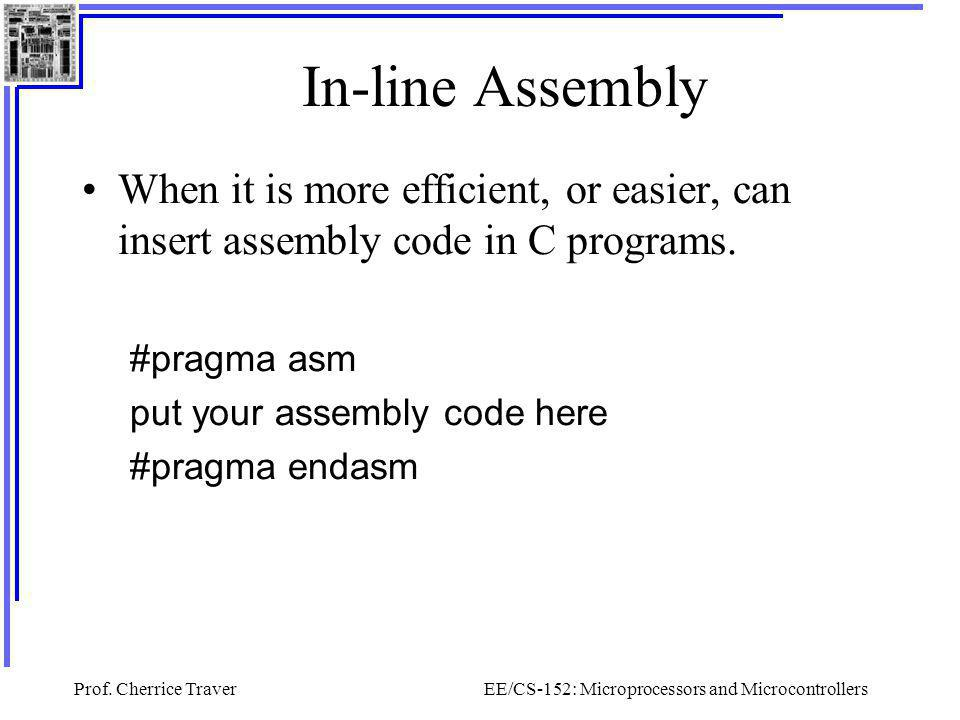 Prof. Cherrice TraverEE/CS-152: Microprocessors and Microcontrollers In-line Assembly When it is more efficient, or easier, can insert assembly code i