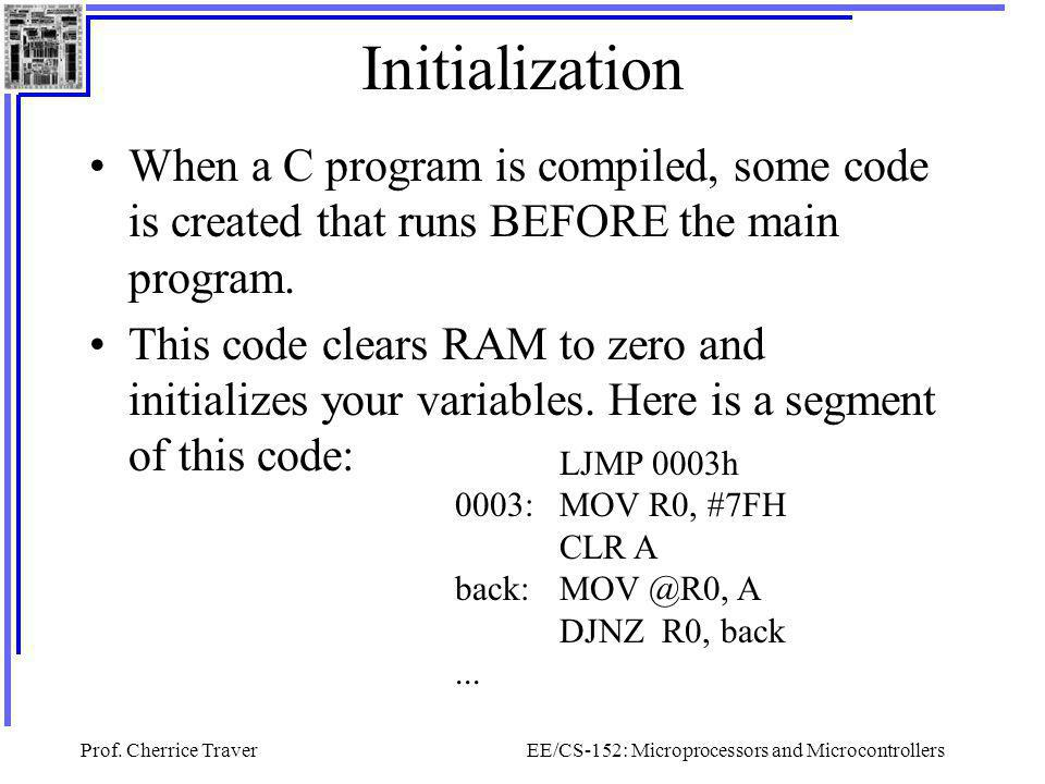 Prof. Cherrice TraverEE/CS-152: Microprocessors and Microcontrollers Initialization When a C program is compiled, some code is created that runs BEFOR