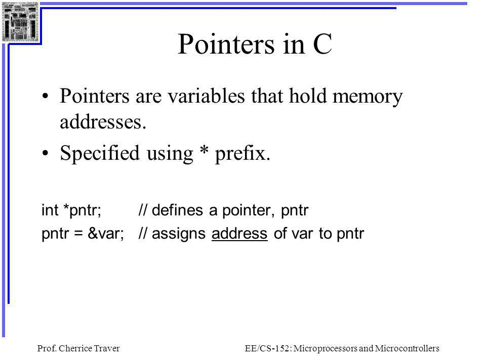 Prof. Cherrice TraverEE/CS-152: Microprocessors and Microcontrollers Pointers in C Pointers are variables that hold memory addresses. Specified using