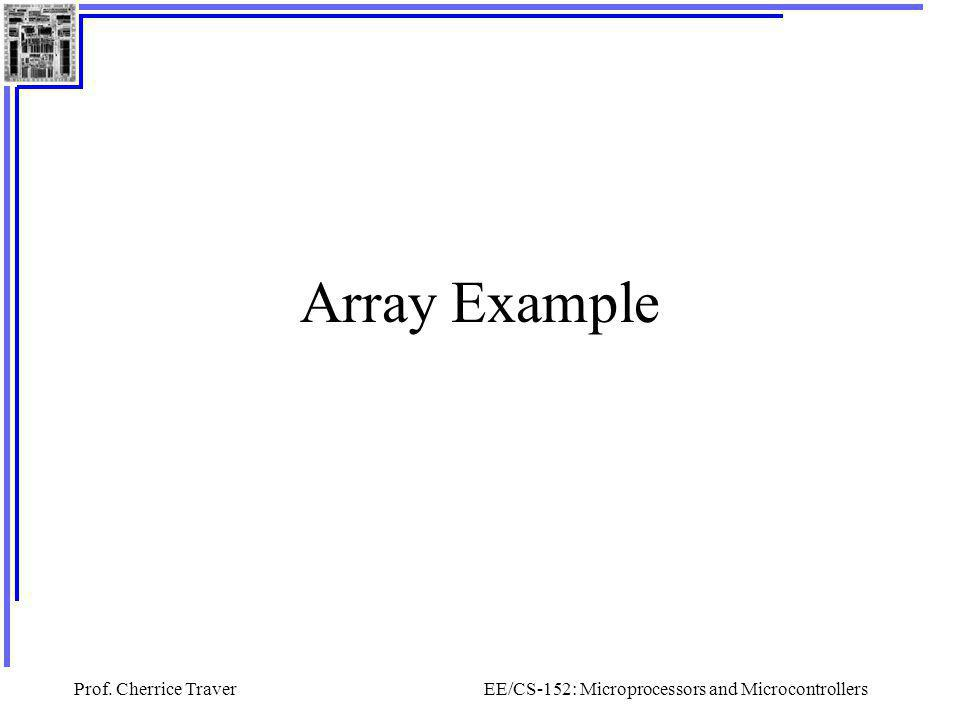 Prof. Cherrice TraverEE/CS-152: Microprocessors and Microcontrollers Array Example