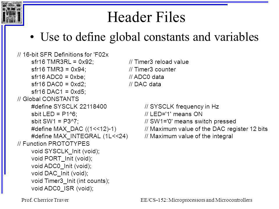 Prof. Cherrice TraverEE/CS-152: Microprocessors and Microcontrollers Header Files Use to define global constants and variables // 16-bit SFR Definitio