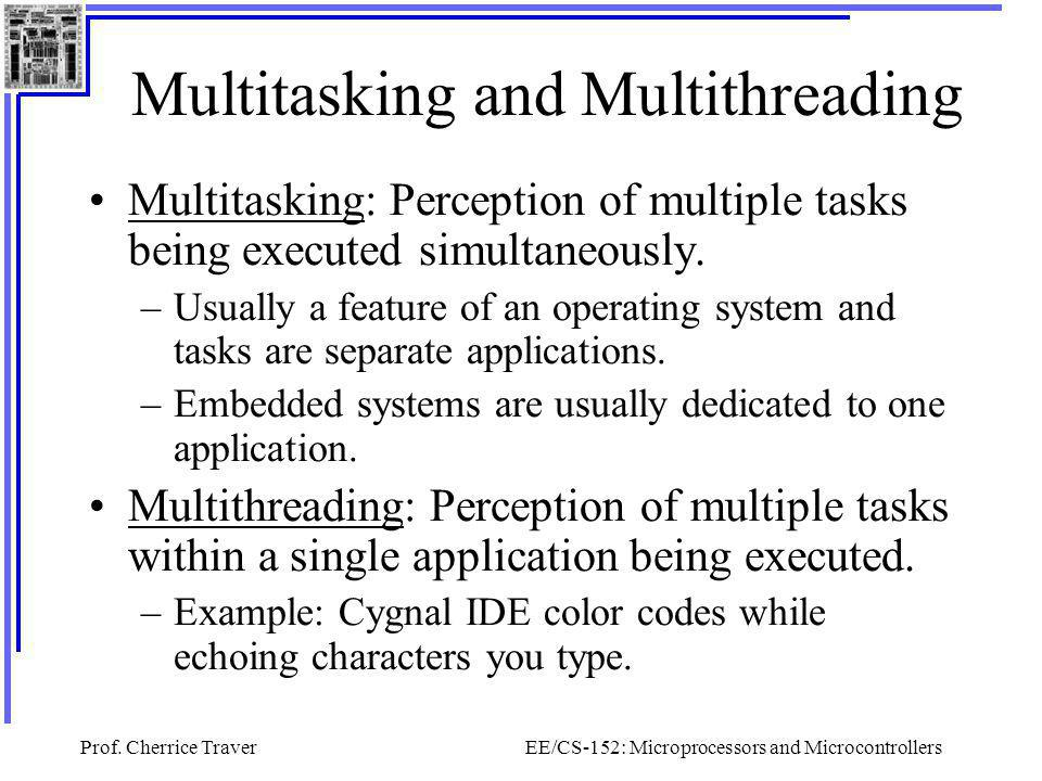 Prof. Cherrice TraverEE/CS-152: Microprocessors and Microcontrollers Multitasking and Multithreading Multitasking: Perception of multiple tasks being