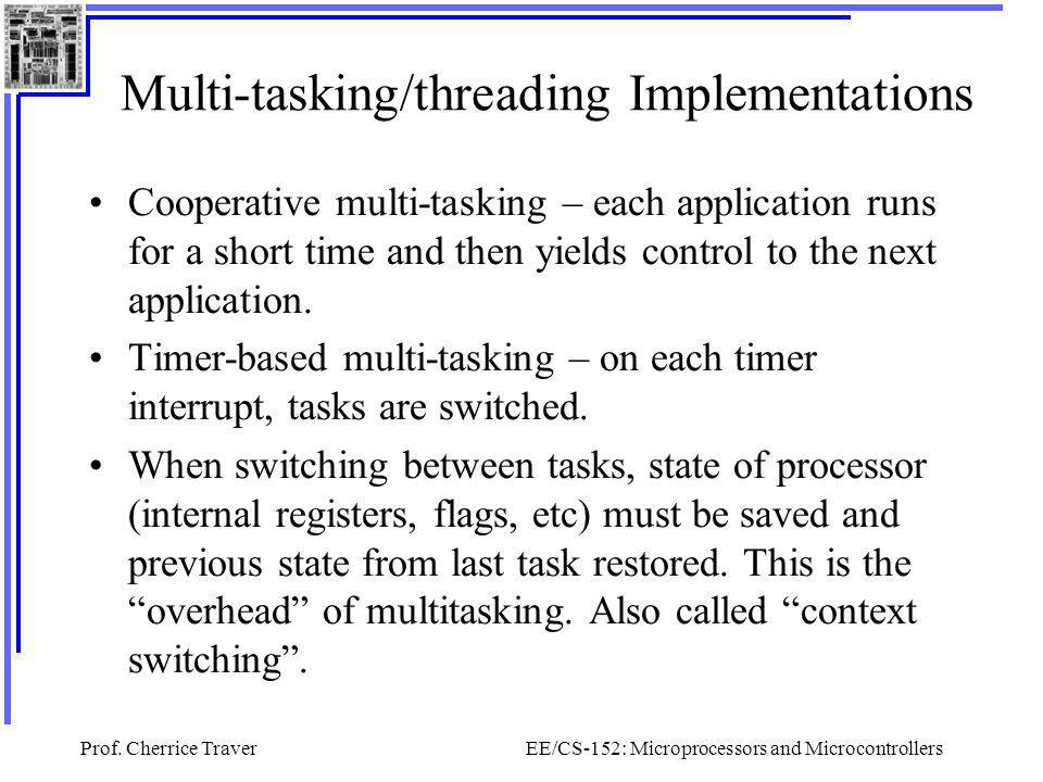 Prof. Cherrice TraverEE/CS-152: Microprocessors and Microcontrollers Multi-tasking/threading Implementations Cooperative multi-tasking – each applicat