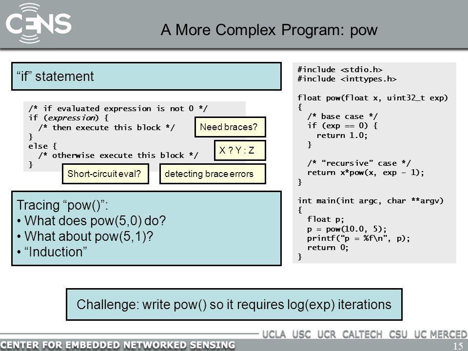 15 A More Complex Program: pow #include float pow(float x, uint32_t exp) { /* base case */ if (exp == 0) { return 1.0; } /* recursive case */ return x*pow(x, exp – 1); } int main(int argc, char **argv) { float p; p = pow(10.0, 5); printf( p = %f\n , p); return 0; } Challenge: write pow() so it requires log(exp) iterations Tracing pow() : What does pow(5,0) do.