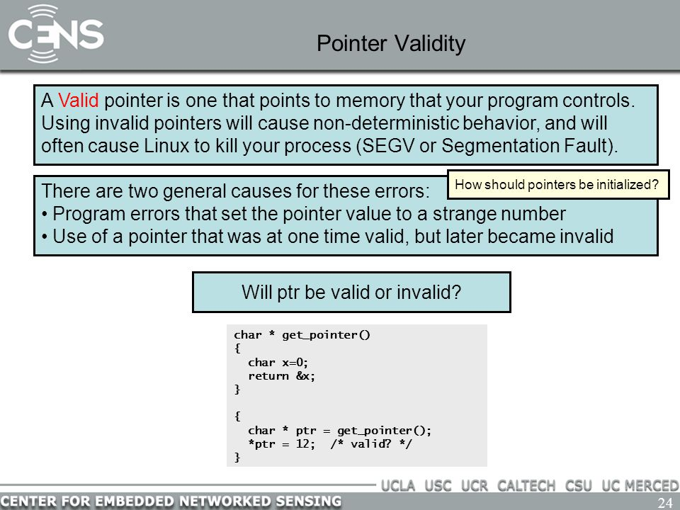 24 Pointer Validity A Valid pointer is one that points to memory that your program controls.