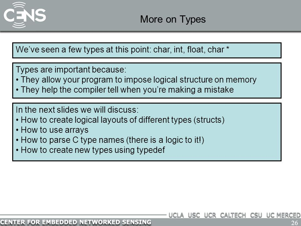 26 More on Types We've seen a few types at this point: char, int, float, char * Types are important because: They allow your program to impose logical