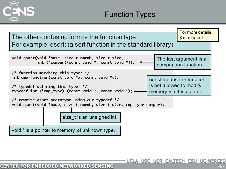 30 Function Types The other confusing form is the function type. For example, qsort: (a sort function in the standard library) void qsort(void *base,