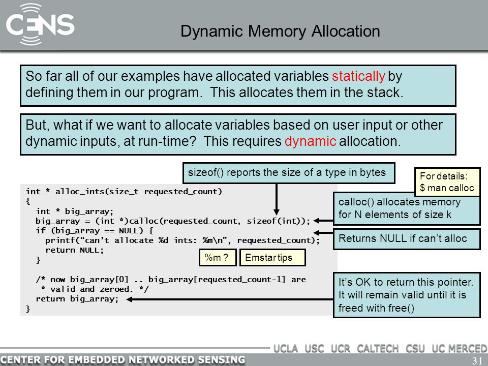 31 Dynamic Memory Allocation So far all of our examples have allocated variables statically by defining them in our program. This allocates them in th