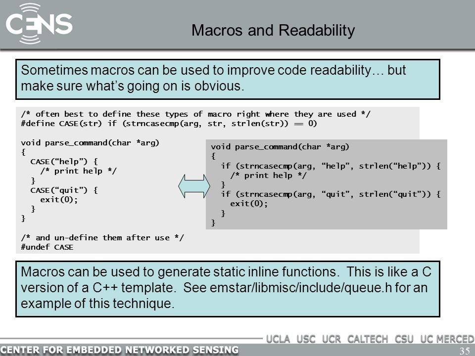 35 Macros and Readability Sometimes macros can be used to improve code readability… but make sure what's going on is obvious. /* often best to define
