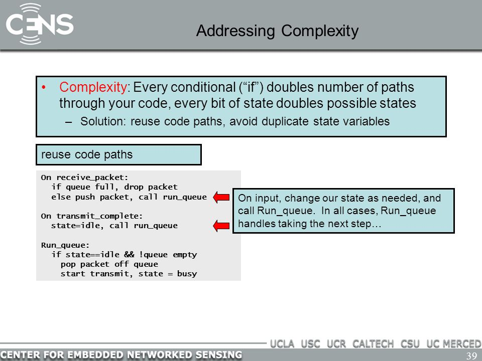 39 Addressing Complexity Complexity: Every conditional ( if ) doubles number of paths through your code, every bit of state doubles possible states –Solution: reuse code paths, avoid duplicate state variables On receive_packet: if queue full, drop packet else push packet, call run_queue On transmit_complete: state=idle, call run_queue Run_queue: if state==idle && !queue empty pop packet off queue start transmit, state = busy reuse code paths On input, change our state as needed, and call Run_queue.