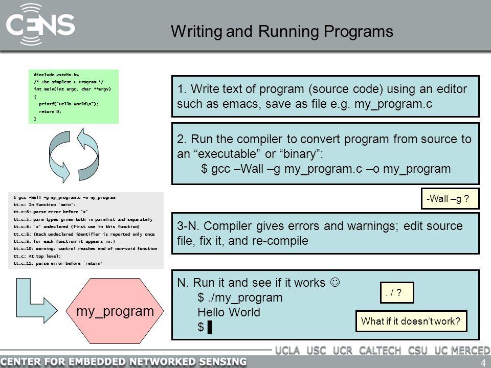 4 Writing and Running Programs #include /* The simplest C Program */ int main(int argc, char **argv) { printf( Hello World\n ); return 0; } 1.