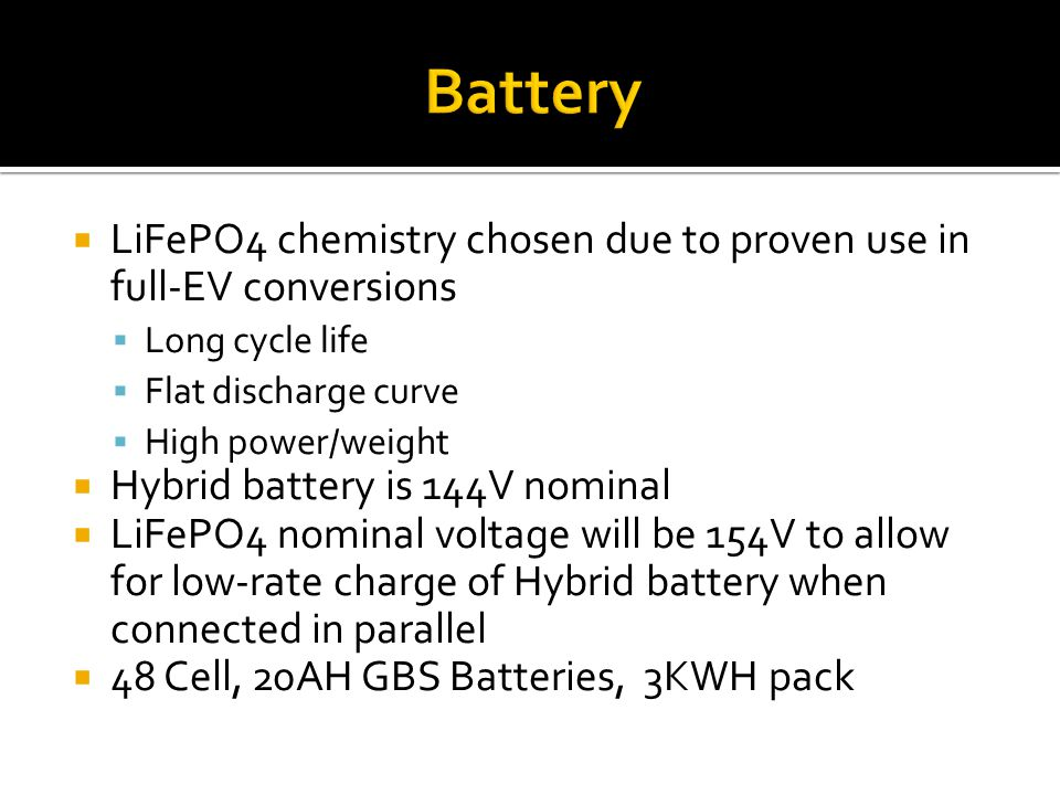  LiFePO4 chemistry chosen due to proven use in full-EV conversions  Long cycle life  Flat discharge curve  High power/weight  Hybrid battery is 1