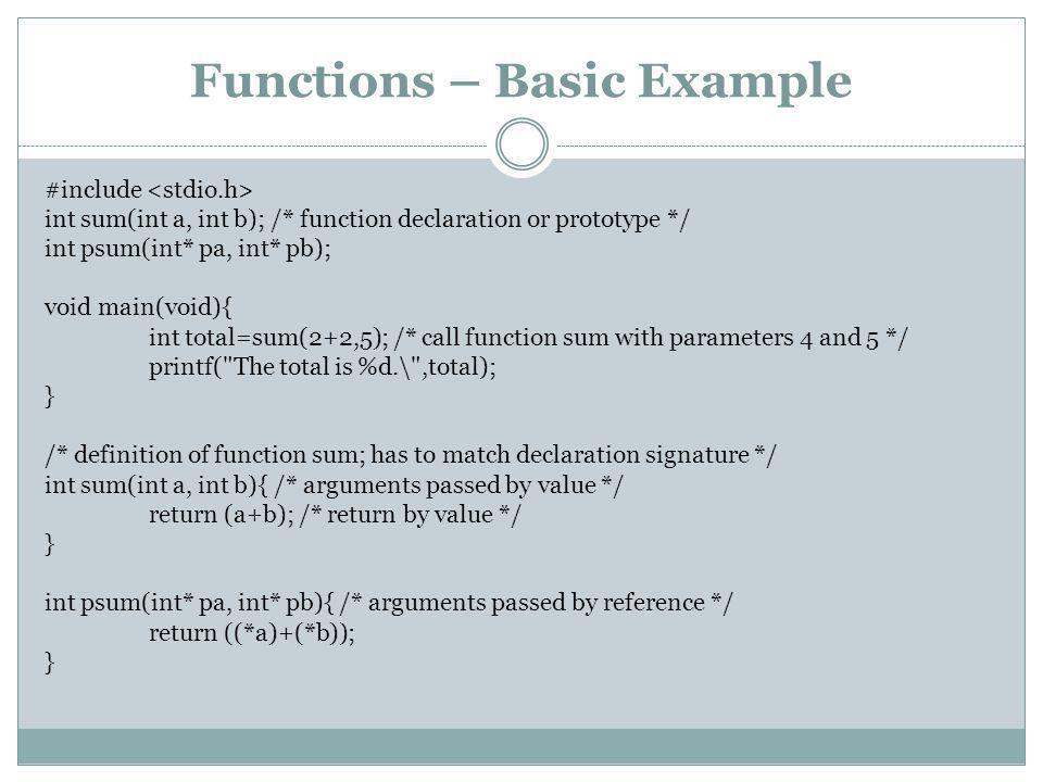 Functions – Basic Example #include int sum(int a, int b); /* function declaration or prototype */ int psum(int* pa, int* pb); void main(void){ int total=sum(2+2,5); /* call function sum with parameters 4 and 5 */ printf( The total is %d.\ ,total); } /* definition of function sum; has to match declaration signature */ int sum(int a, int b){ /* arguments passed by value */ return (a+b); /* return by value */ } int psum(int* pa, int* pb){ /* arguments passed by reference */ return ((*a)+(*b)); }