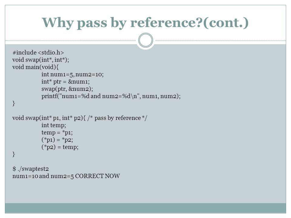 Why pass by reference (cont.) #include void swap(int*, int*); void main(void){ int num1=5, num2=10; int* ptr = &num1; swap(ptr, &num2); printf( num1=%d and num2=%d\n , num1, num2); } void swap(int* p1, int* p2){ /* pass by reference */ int temp; temp = *p1; (*p1) = *p2; (*p2) = temp; } $./swaptest2 num1=10 and num2=5 CORRECT NOW