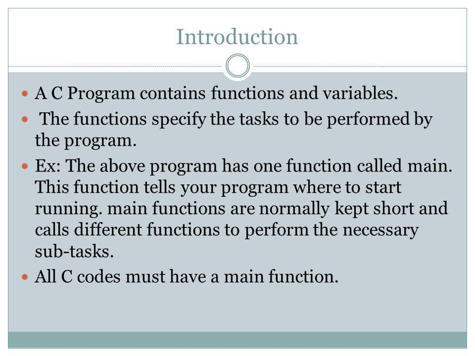 Introduction A C Program contains functions and variables.