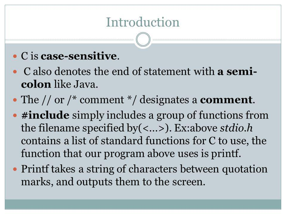Introduction C is case-sensitive. C also denotes the end of statement with a semi- colon like Java.