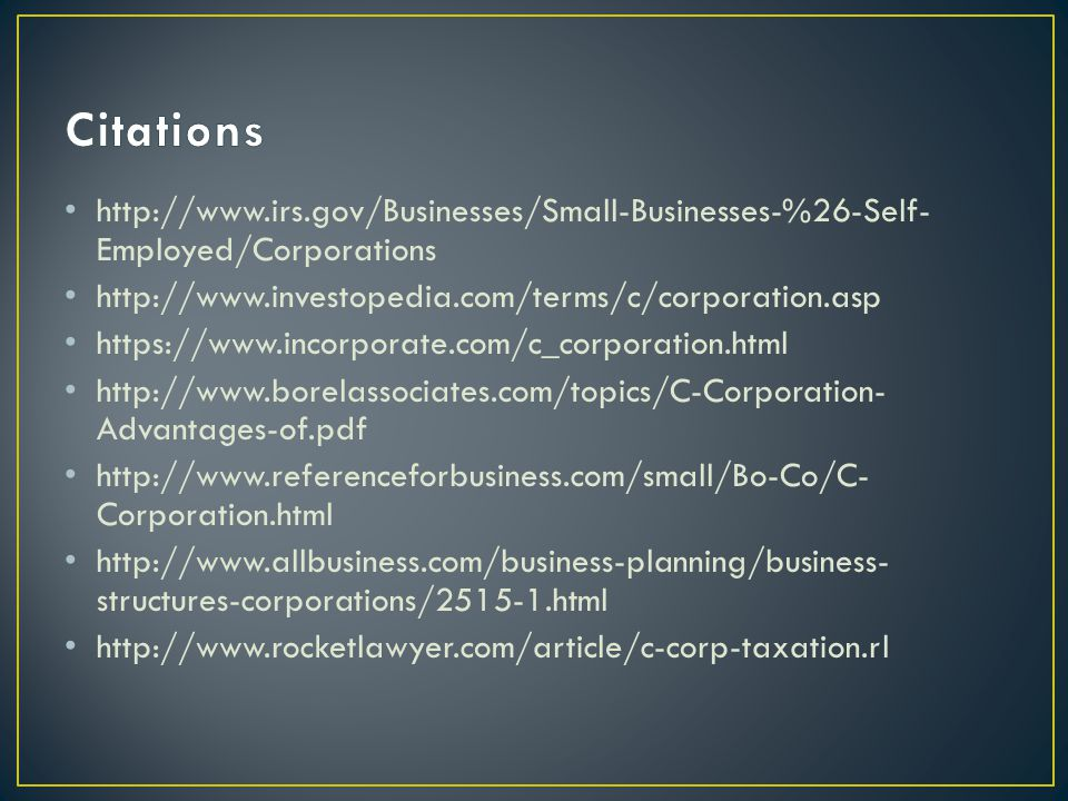 http://www.irs.gov/Businesses/Small-Businesses-%26-Self- Employed/Corporations http://www.investopedia.com/terms/c/corporation.asp https://www.incorporate.com/c_corporation.html http://www.borelassociates.com/topics/C-Corporation- Advantages-of.pdf http://www.referenceforbusiness.com/small/Bo-Co/C- Corporation.html http://www.allbusiness.com/business-planning/business- structures-corporations/2515-1.html http://www.rocketlawyer.com/article/c-corp-taxation.rl