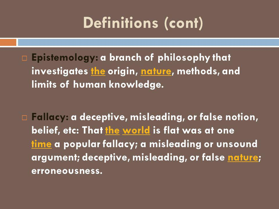Definitions (cont)  Epistemology: a branch of philosophy that investigates the origin, nature, methods, and limits of human knowledge.thenature  Fallacy: a deceptive, misleading, or false notion, belief, etc: That the world is flat was at one time a popular fallacy; a misleading or unsound argument; deceptive, misleading, or false nature; erroneousness.theworld timenature