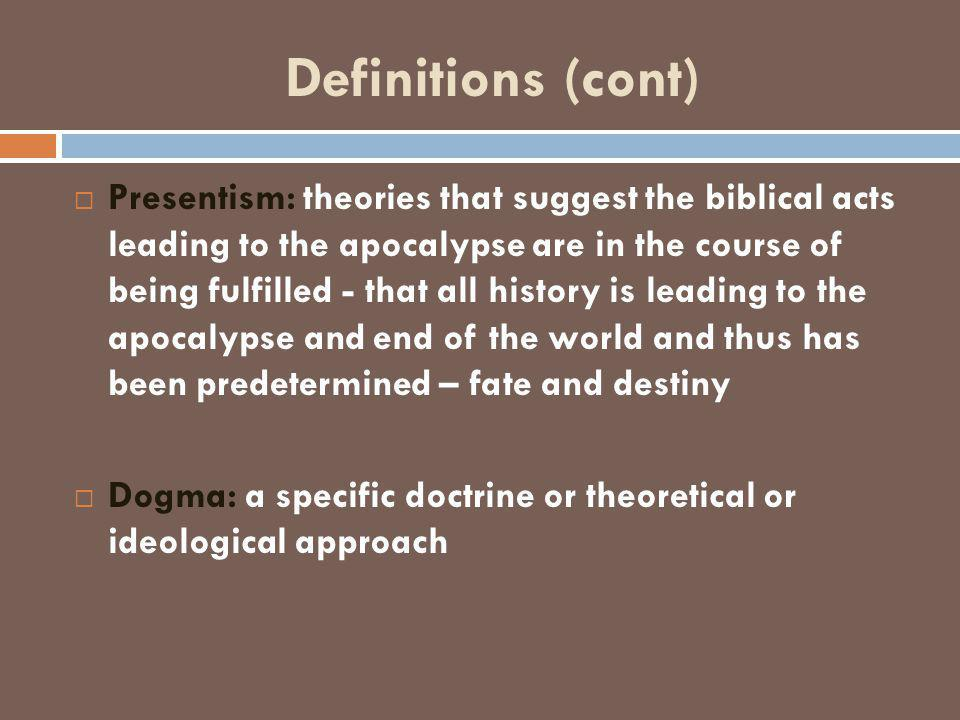 Definitions (cont)  Presentism: theories that suggest the biblical acts leading to the apocalypse are in the course of being fulfilled - that all history is leading to the apocalypse and end of the world and thus has been predetermined – fate and destiny  Dogma: a specific doctrine or theoretical or ideological approach