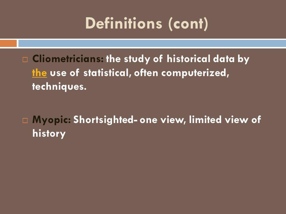 Definitions (cont)  Cliometricians: the study of historical data by the use of statistical, often computerized, techniques. the  Myopic: Shortsighte