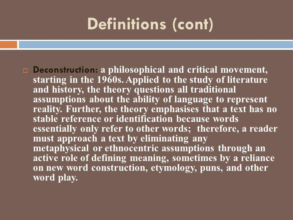 Definitions (cont)  Deconstruction: a philosophical and critical movement, starting in the 1960s. Applied to the study of literature and history, the