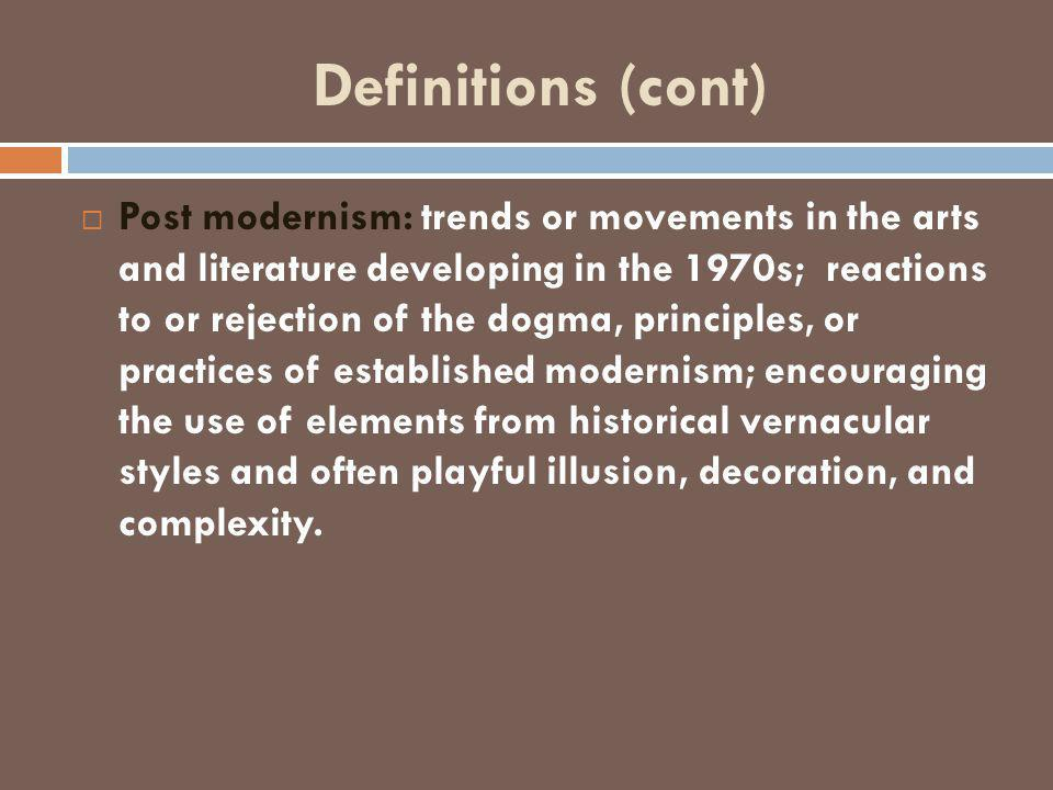 Definitions (cont)  Post modernism: trends or movements in the arts and literature developing in the 1970s; reactions to or rejection of the dogma, p