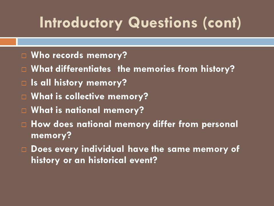 Introductory Questions (cont)  Who records memory?  What differentiates the memories from history?  Is all history memory?  What is collective mem