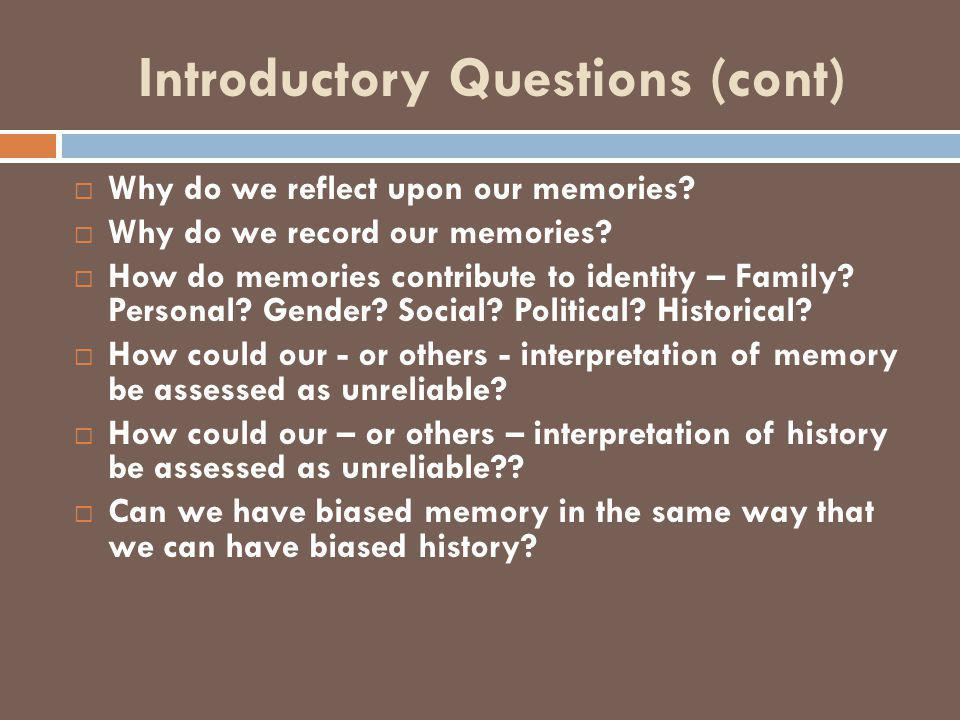 Introductory Questions (cont)  Why do we reflect upon our memories.