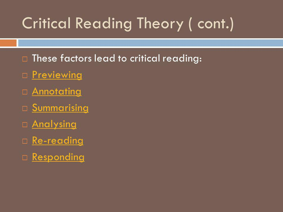Critical Reading Theory ( cont.)  These factors lead to critical reading:  Previewing Previewing  Annotating Annotating  Summarising Summarising  Analysing Analysing  Re-reading Re-reading  Responding Responding