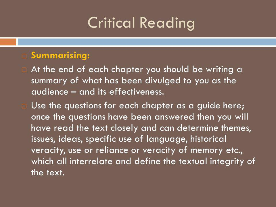 Critical Reading  Summarising:  At the end of each chapter you should be writing a summary of what has been divulged to you as the audience – and it