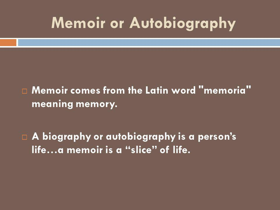 Memoir or Autobiography  Memoir comes from the Latin word