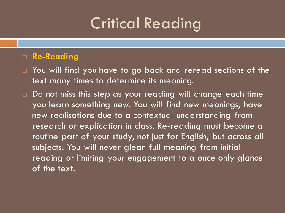 Critical Reading  Re-Reading  You will find you have to go back and reread sections of the text many times to determine its meaning.  Do not miss t