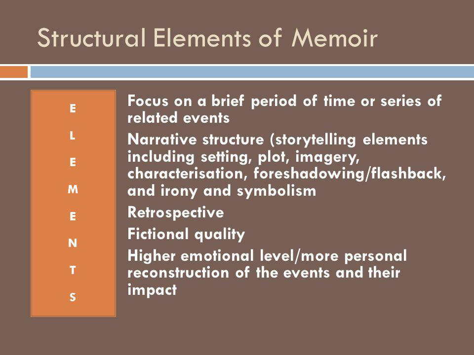 Structural Elements of Memoir ELEMENTSELEMENTS Focus on a brief period of time or series of related events Narrative structure (storytelling elements including setting, plot, imagery, characterisation, foreshadowing/flashback, and irony and symbolism Retrospective Fictional quality Higher emotional level/more personal reconstruction of the events and their impact