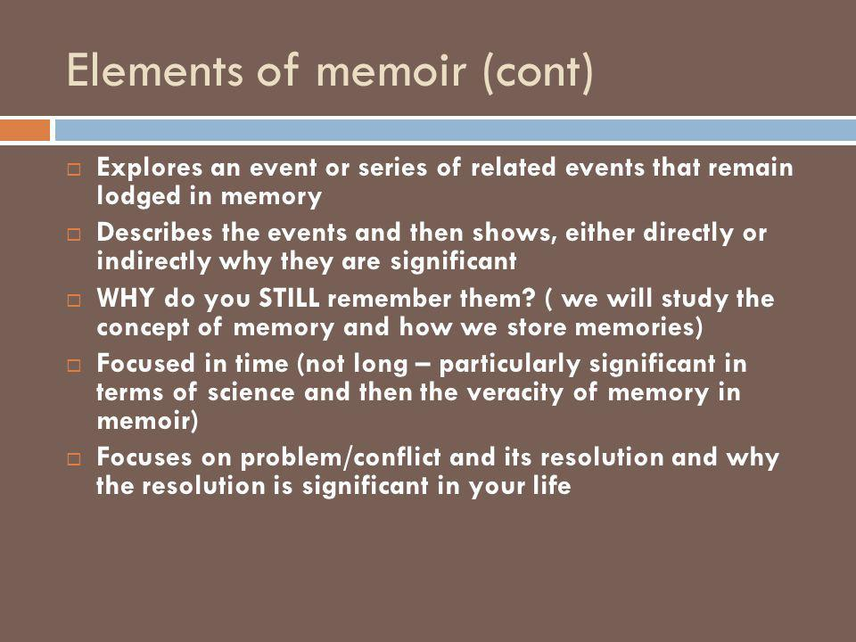 Elements of memoir (cont)  Explores an event or series of related events that remain lodged in memory  Describes the events and then shows, either d